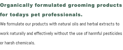 Organically formulated grooming products for todays pet professionals. We formulate our products with natural oils and herbal extracts to work naturally and effectively without the use of harmful pesticides or harsh chemicals.